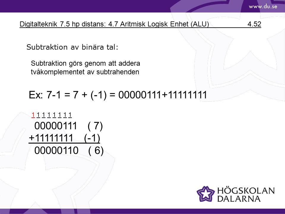 Digitalteknik 7.5 hp distans: 4.7 Aritmisk Logisk Enhet (ALU) 4.52 Subtraktion av binära tal: Subtraktion görs genom att addera tvåkomplementet av subtrahenden Ex: 7-1 = 7 + (-1) = 00000111+11111111 1 1 1 1 1 1 1 1 00000111 ( 7) +11111111 (-1) 00000110 ( 6)