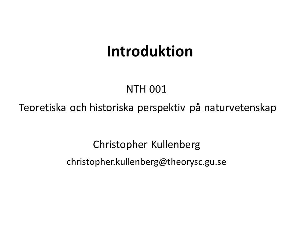 Introduktion NTH 001 Teoretiska och historiska perspektiv på naturvetenskap Christopher Kullenberg christopher.kullenberg@theorysc.gu.se