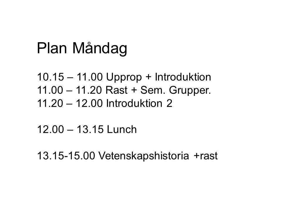 Plan Måndag 10.15 – 11.00 Upprop + Introduktion 11.00 – 11.20 Rast + Sem. Grupper. 11.20 – 12.00 Introduktion 2 12.00 – 13.15 Lunch 13.15-15.00 Vetens