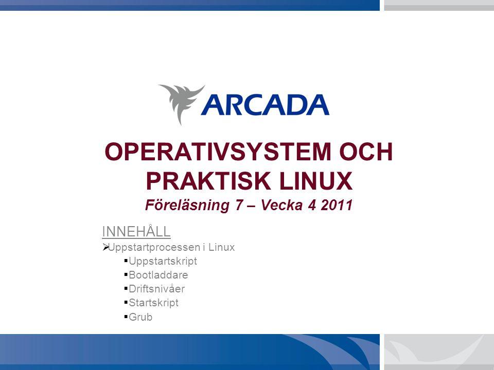 OPERATIVSYSTEM OCH PRAKTISK LINUX Föreläsning 7 – Vecka 4 2011 INNEHÅLL  Uppstartprocessen i Linux  Uppstartskript  Bootladdare  Driftsnivåer  Startskript  Grub