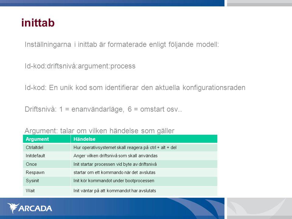 inittab Inställningarna i inittab är formaterade enligt följande modell: Id-kod:driftsnivå:argument:process Id-kod: En unik kod som identifierar den aktuella konfigurationsraden Driftsnivå: 1 = enanvändarläge, 6 = omstart osv..