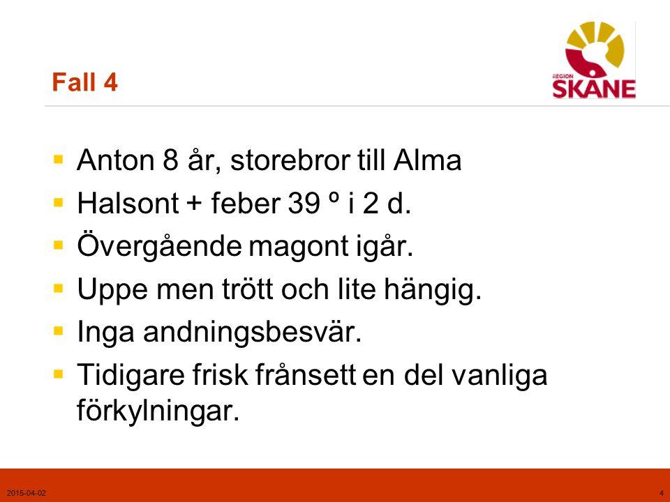 2015-04-024 Fall 4  Anton 8 år, storebror till Alma  Halsont + feber 39 º i 2 d.  Övergående magont igår.  Uppe men trött och lite hängig.  Inga