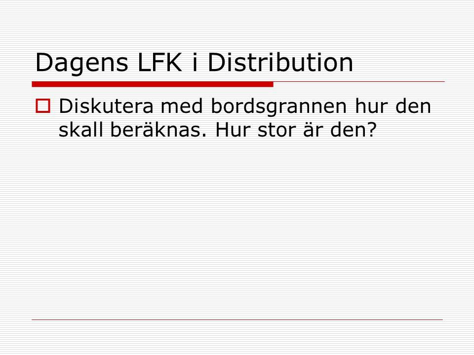 Dagens LFK i Distribution  Diskutera med bordsgrannen hur den skall beräknas. Hur stor är den?