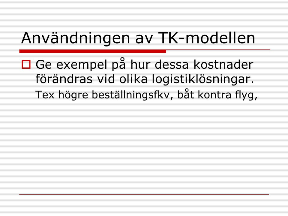 Användningen av TK-modellen  Ge exempel på hur dessa kostnader förändras vid olika logistiklösningar. Tex högre beställningsfkv, båt kontra flyg,