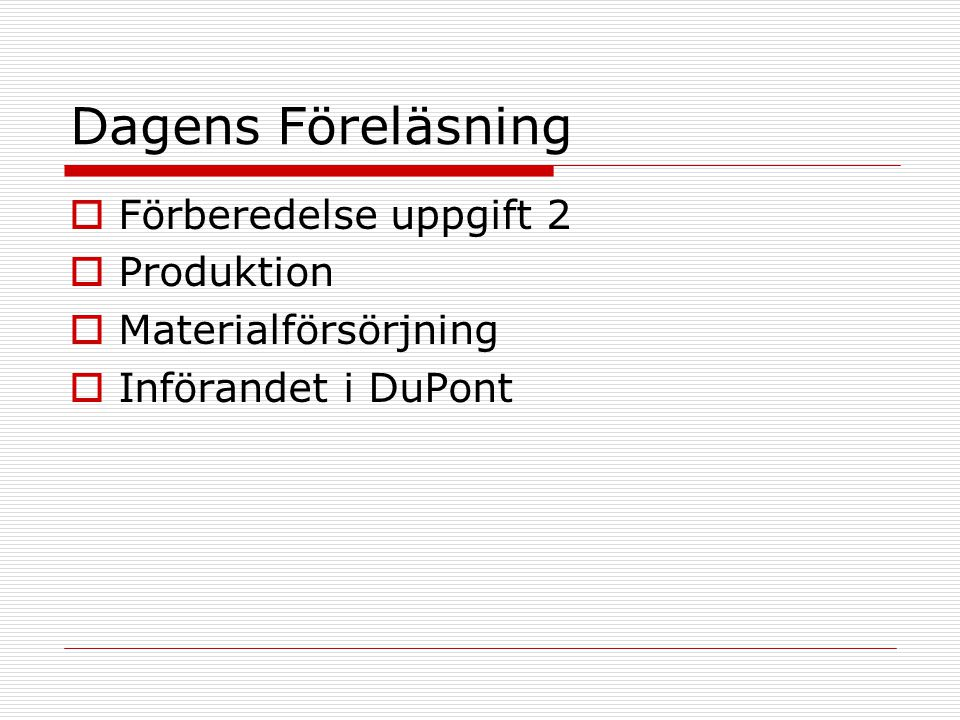Dagens Föreläsning  Förberedelse uppgift 2  Produktion  Materialförsörjning  Införandet i DuPont