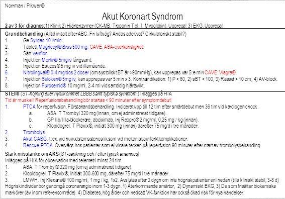 Norrman / Pikwer © Akut Koronart Syndrom 2 av 3 för diagnos: 1) Klinik 2) Hjärtenzymer (CK-MB, Troponin T el. I, Myoglobin). Upprepa! 3) EKG. Upprepa!