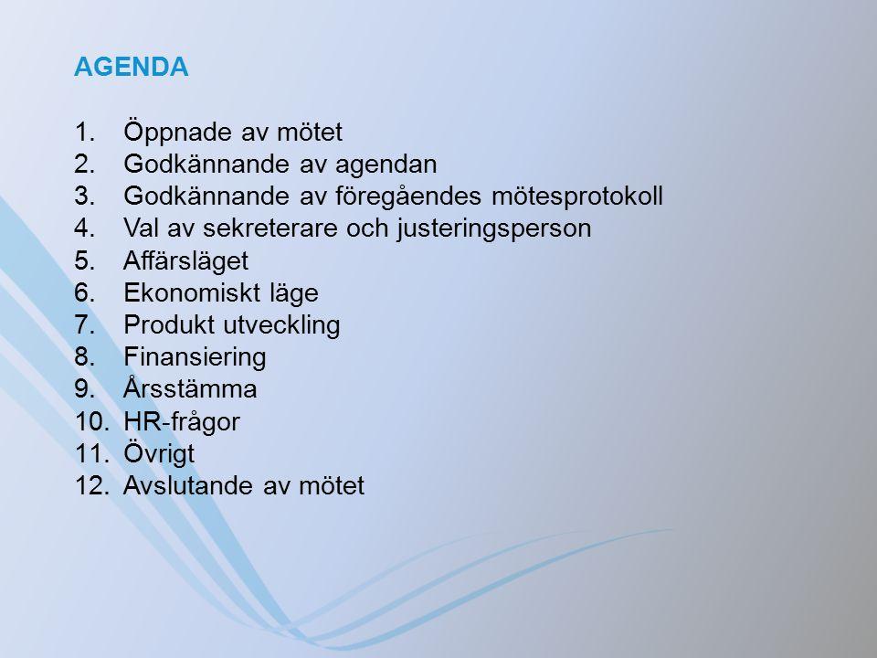AGENDA 1.Öppnade av mötet 2.Godkännande av agendan 3.Godkännande av föregåendes mötesprotokoll 4.Val av sekreterare och justeringsperson 5.Affärsläget 6.Ekonomiskt läge 7.Produkt utveckling 8.Finansiering 9.Årsstämma 10.HR-frågor 11.Övrigt 12.Avslutande av mötet