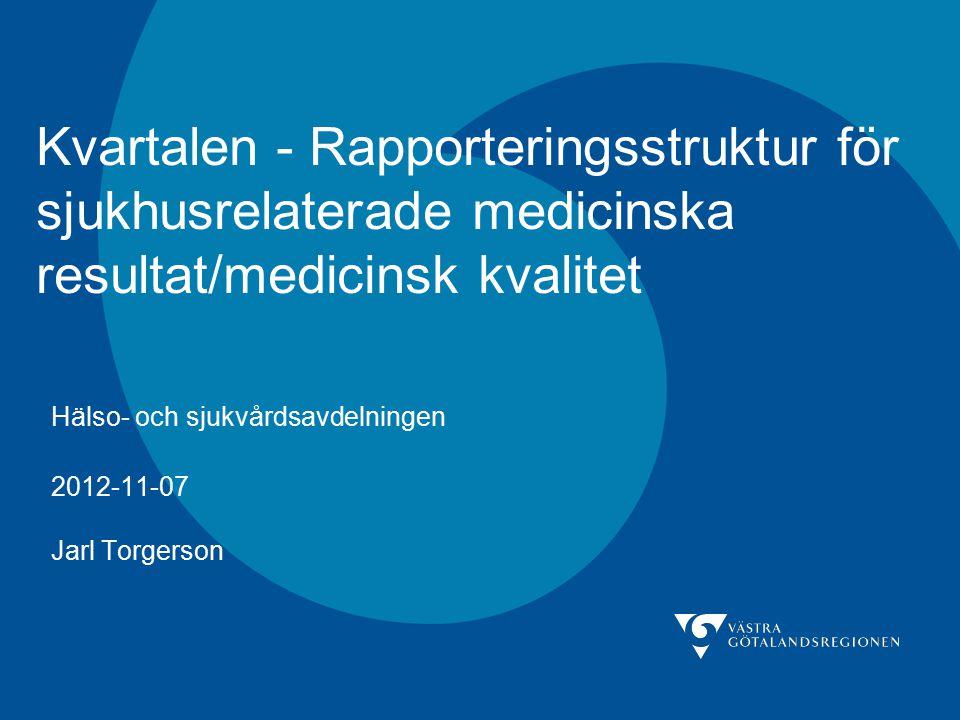 Kvartalen - Rapporteringsstruktur för sjukhusrelaterade medicinska resultat/medicinsk kvalitet Hälso- och sjukvårdsavdelningen 2012-11-07 Jarl Torgers