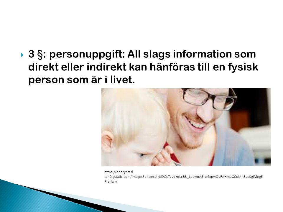  3 §: personuppgift: All slags information som direkt eller indirekt kan hänföras till en fysisk person som är i livet. https://encrypted- tbn0.gstat