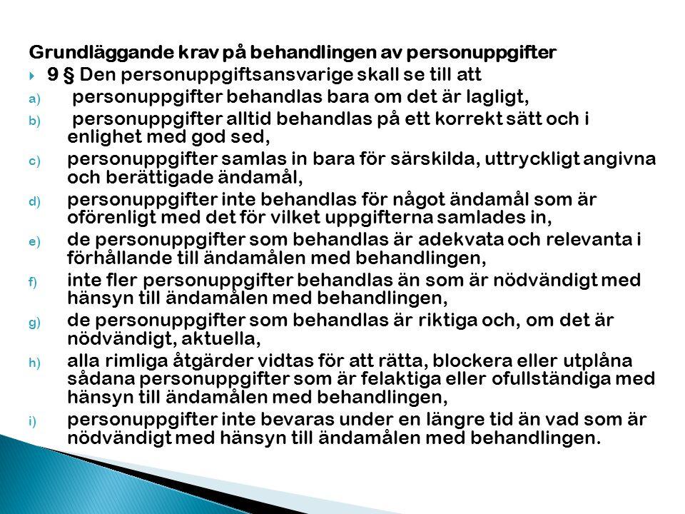 Grundläggande krav på behandlingen av personuppgifter  9 § Den personuppgiftsansvarige skall se till att a) personuppgifter behandlas bara om det är