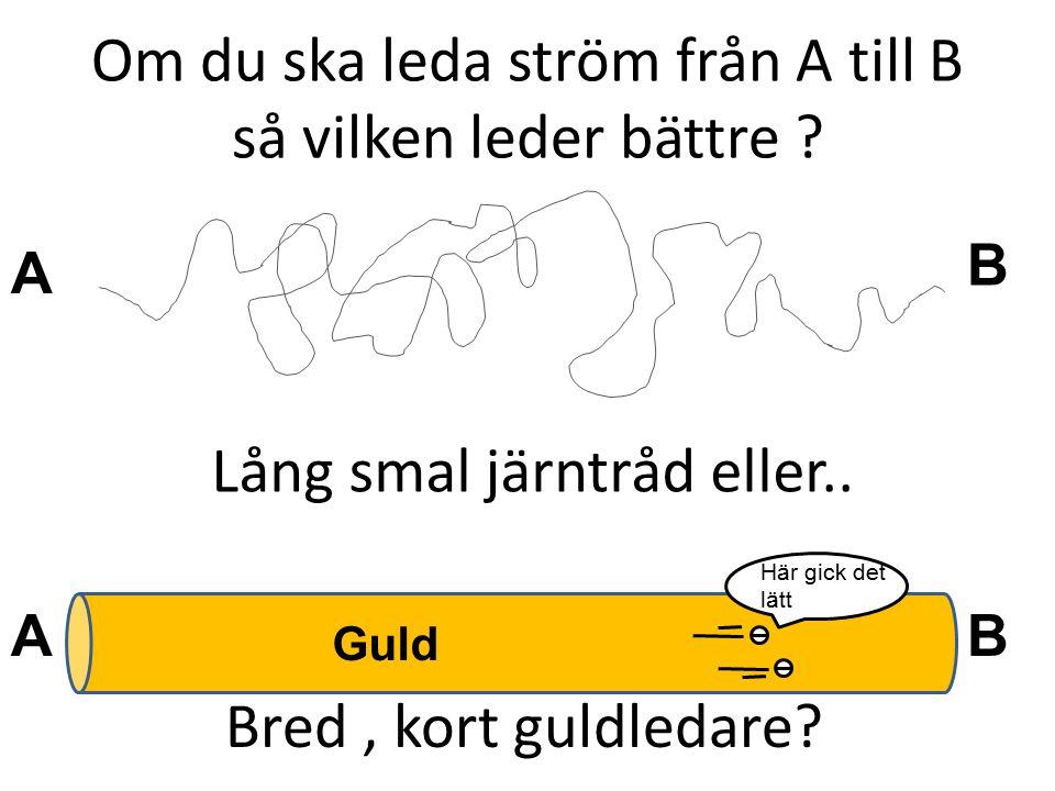Om du ska leda ström från A till B så vilken leder bättre ? A B BA Guld Lång smal järntråd eller.. Bred, kort guldledare? Här gick det lätt