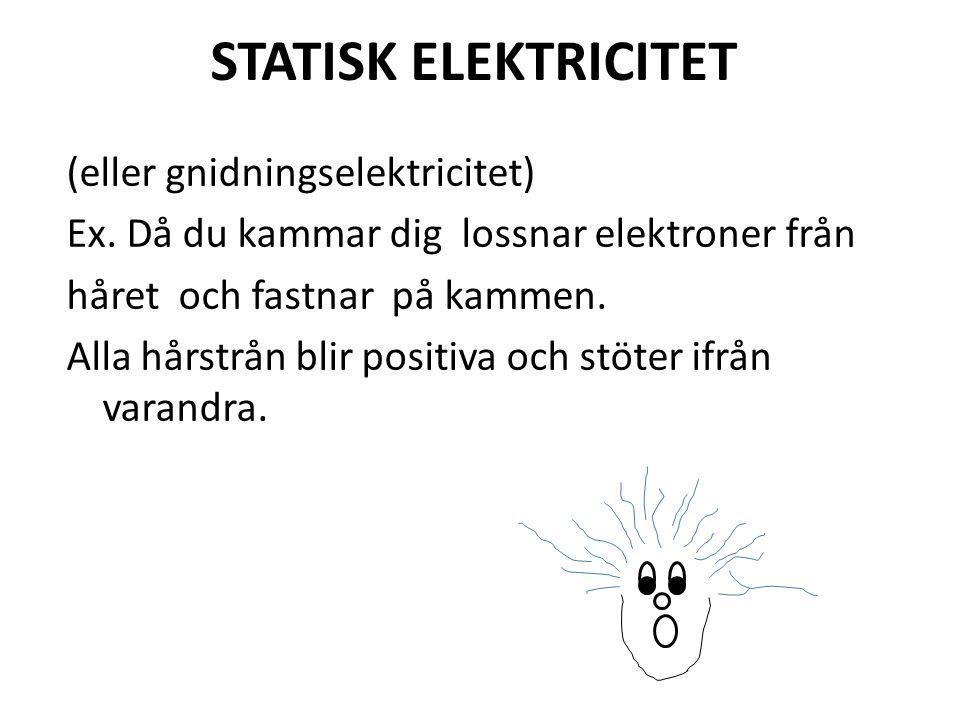 (eller gnidningselektricitet) Ex. Då du kammar dig lossnar elektroner från håret och fastnar på kammen. Alla hårstrån blir positiva och stöter ifrån v