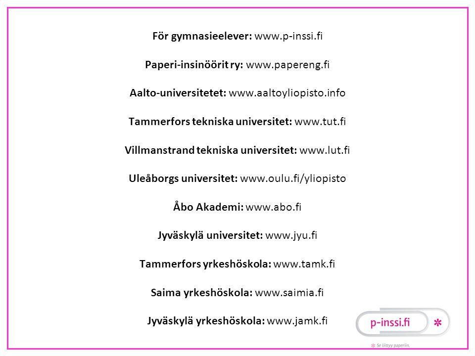 För gymnasieelever: www.p-inssi.fi Paperi-insinöörit ry: www.papereng.fi Aalto-universitetet: www.aaltoyliopisto.info Tammerfors tekniska universitet: www.tut.fi Villmanstrand tekniska universitet: www.lut.fi Uleåborgs universitet: www.oulu.fi/yliopisto Åbo Akademi: www.abo.fi Jyväskylä universitet: www.jyu.fi Tammerfors yrkeshöskola: www.tamk.fi Saima yrkeshöskola: www.saimia.fi Jyväskylä yrkeshöskola: www.jamk.fi