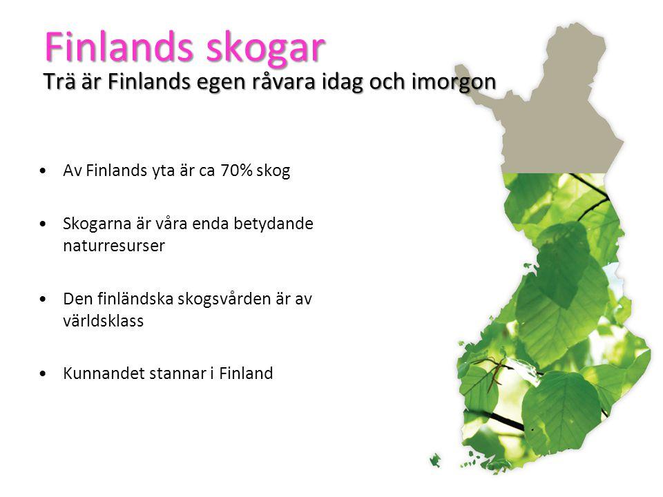 Finlands skogar Trä är Finlands egen råvara idag och imorgon Av Finlands yta är ca 70% skog Skogarna är våra enda betydande naturresurser Den finländska skogsvården är av världsklass Kunnandet stannar i Finland
