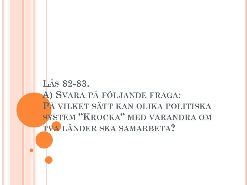 """L ÄS 82-83. A) S VARA PÅ FÖLJANDE FRÅGA : P Å VILKET SÄTT KAN OLIKA POLITISKA SYSTEM """"K ROCKA """" MED VARANDRA OM TVÅ LÄNDER SKA SAMARBETA ?"""