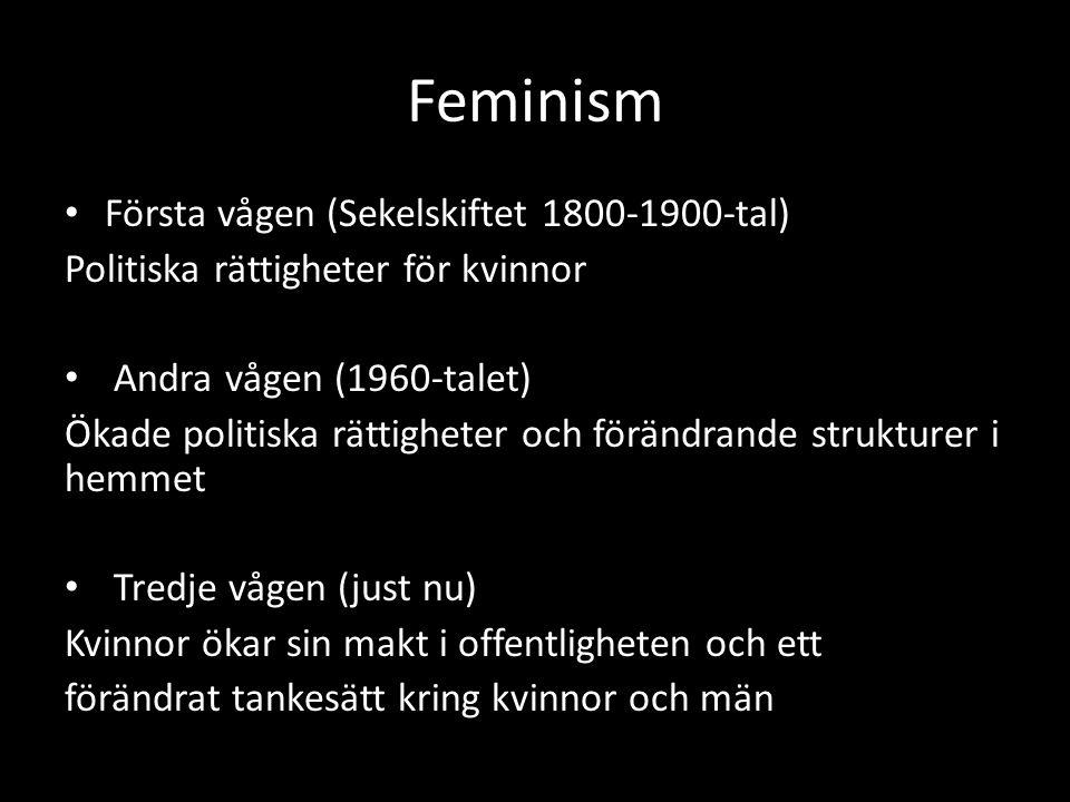 Feminism Första vågen (Sekelskiftet 1800-1900-tal) Politiska rättigheter för kvinnor Andra vågen (1960-talet) Ökade politiska rättigheter och förändra