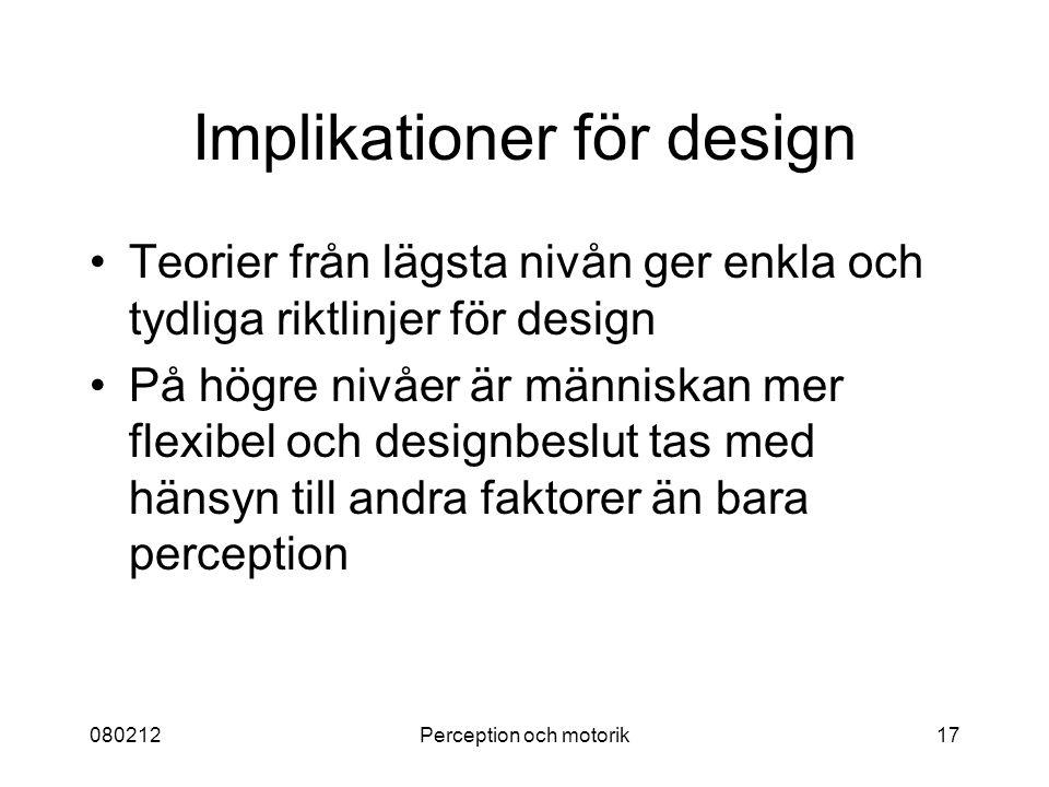 080212Perception och motorik17 Implikationer för design Teorier från lägsta nivån ger enkla och tydliga riktlinjer för design På högre nivåer är männi