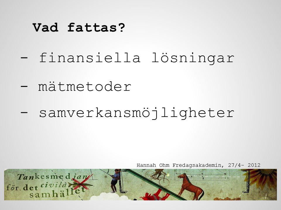 - finansiella lösningar Hannah Ohm Fredagsakademin, 27/4- 2012 Vad fattas? - mätmetoder - samverkansmöjligheter