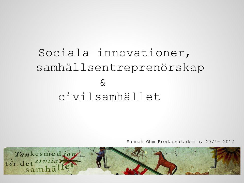 Sociala innovationer, samhällsentreprenörskap & civilsamhället Hannah Ohm Fredagsakademin, 27/4- 2012
