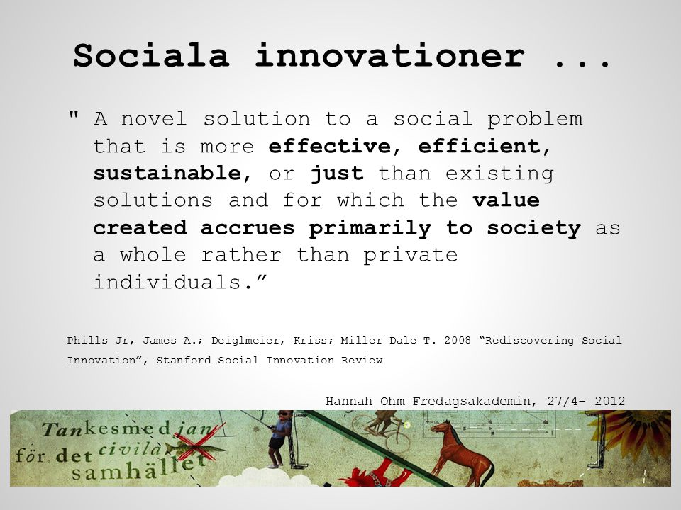 A novel solution to a social problem that is more effective, efficient, sustainable, or just than existing solutions and for which the value created accrues primarily to society as a whole rather than private individuals. Phills Jr, James A.; Deiglmeier, Kriss; Miller Dale T.