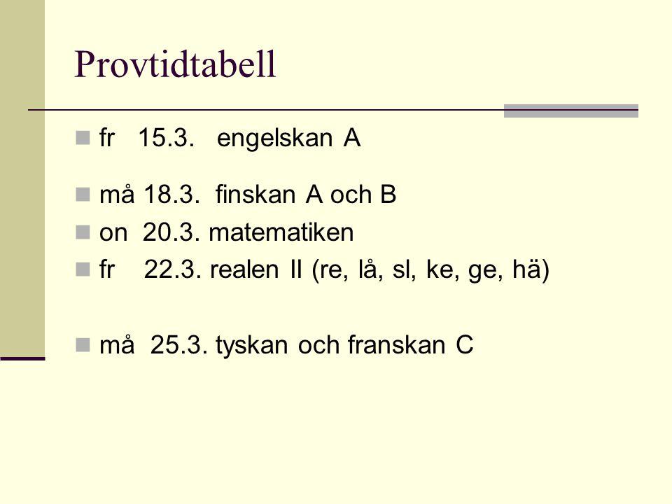 Provtidtabell fr 15.3. engelskan A må 18.3. finskan A och B on 20.3. matematiken fr 22.3. realen II (re, lå, sl, ke, ge, hä) må 25.3. tyskan och frans