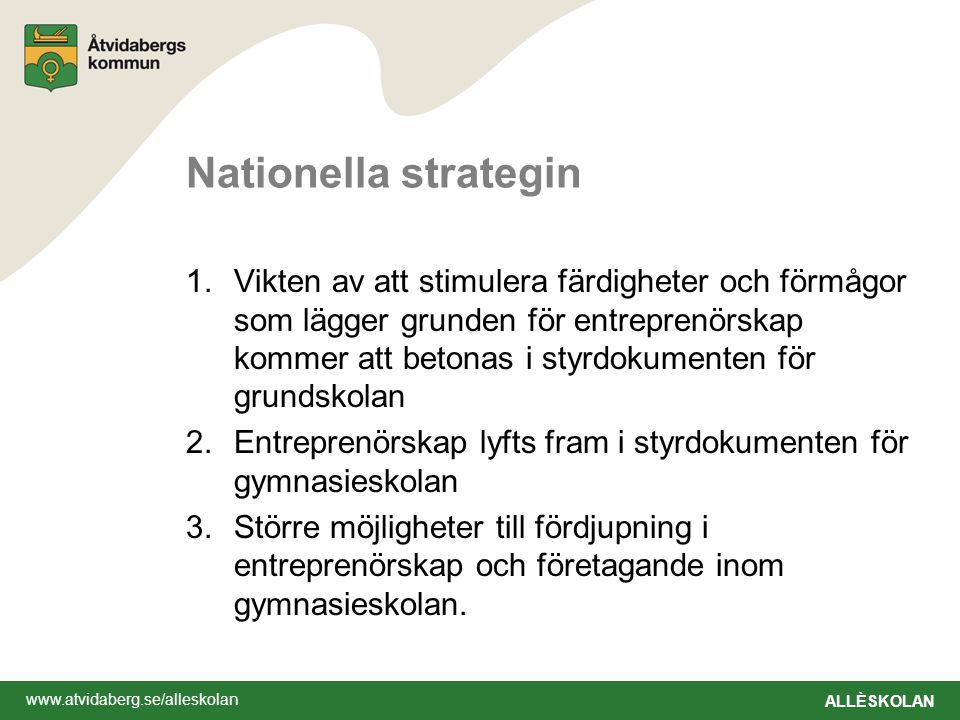 www.atvidaberg.se/alleskolan ALLÈSKOLAN Nationella strategin 1.Vikten av att stimulera färdigheter och förmågor som lägger grunden för entreprenörskap kommer att betonas i styrdokumenten för grundskolan 2.Entreprenörskap lyfts fram i styrdokumenten för gymnasieskolan 3.Större möjligheter till fördjupning i entreprenörskap och företagande inom gymnasieskolan.