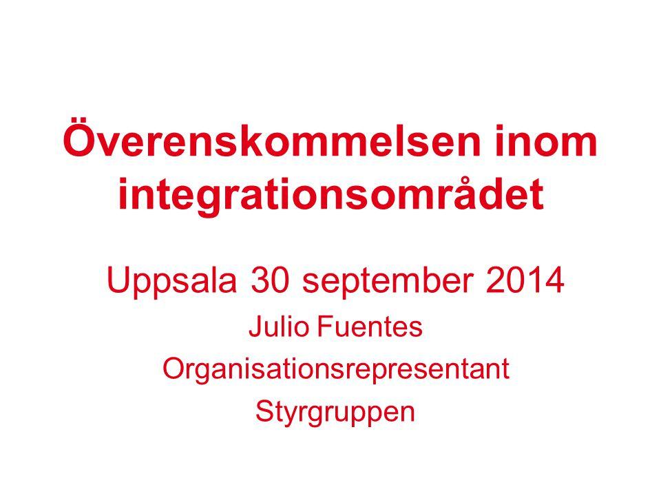 Överenskommelsen inom integrationsområdet Uppsala 30 september 2014 Julio Fuentes Organisationsrepresentant Styrgruppen