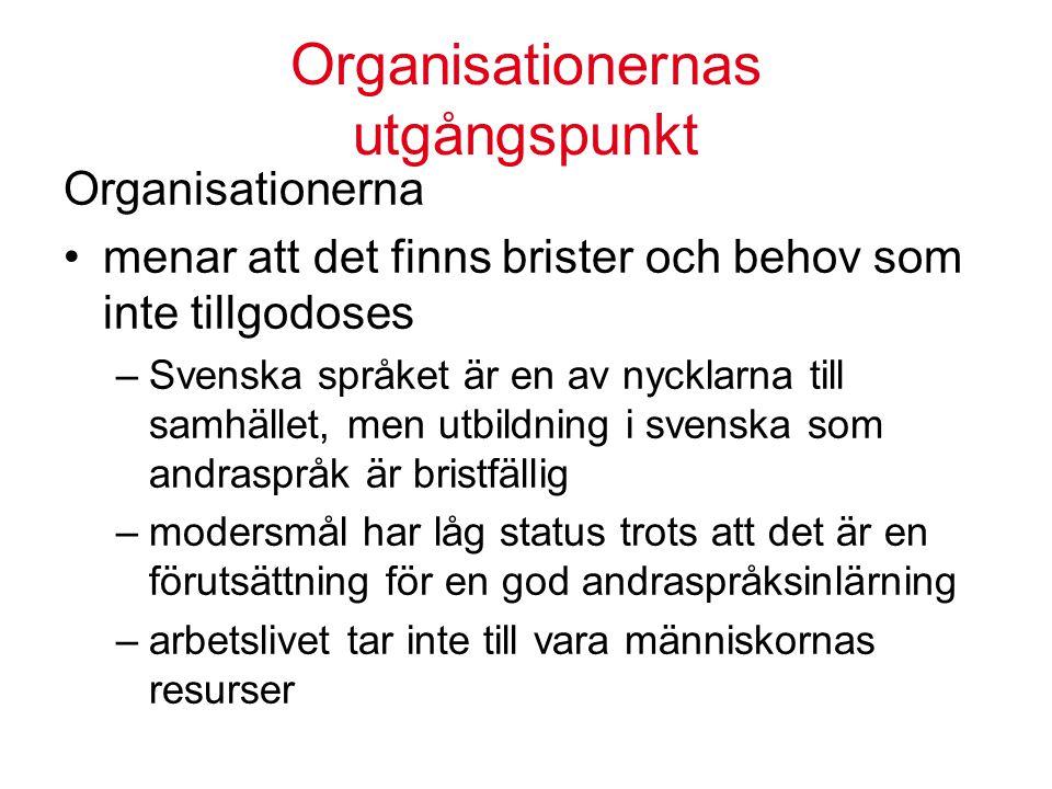 Organisationernas utgångspunkt Organisationerna menar att det finns brister och behov som inte tillgodoses –Svenska språket är en av nycklarna till samhället, men utbildning i svenska som andraspråk är bristfällig –modersmål har låg status trots att det är en förutsättning för en god andraspråksinlärning –arbetslivet tar inte till vara människornas resurser