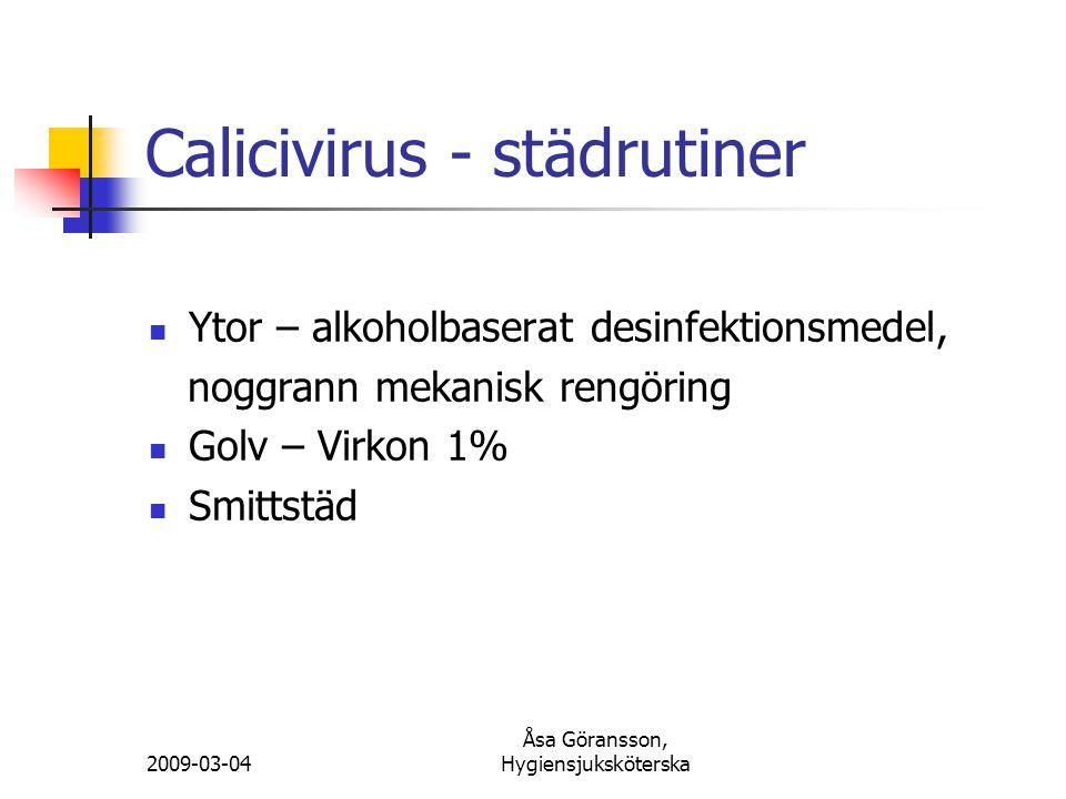 2009-03-04 Åsa Göransson, Hygiensjuksköterska Calicivirus - städrutiner Ytor – alkoholbaserat desinfektionsmedel, noggrann mekanisk rengöring Golv – V