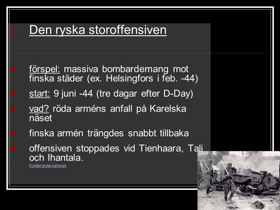 3. Den ryska storoffensiven förspel: massiva bombardemang mot finska städer (ex. Helsingfors i feb. -44) start: 9 juni -44 (tre dagar efter D-Day) vad