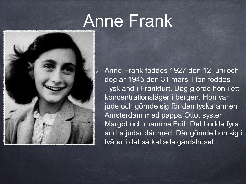 Anne Frank Anne Frank föddes 1927 den 12 juni och dog år 1945 den 31 mars.