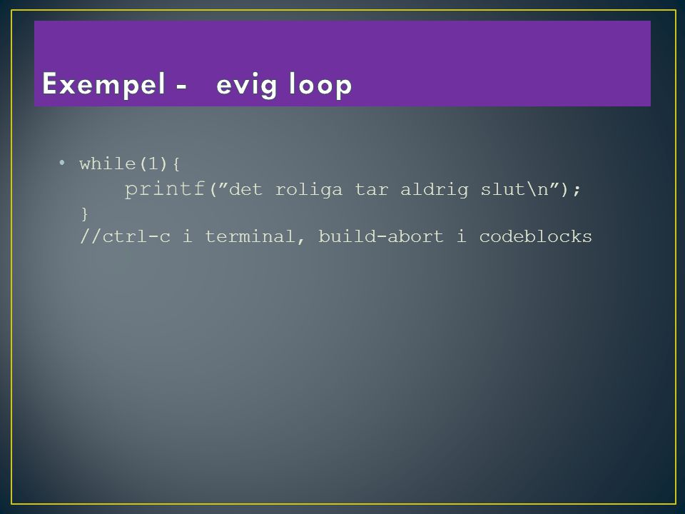 while(1){ printf ( det roliga tar aldrig slut\n ); } //ctrl-c i terminal, build-abort i codeblocks