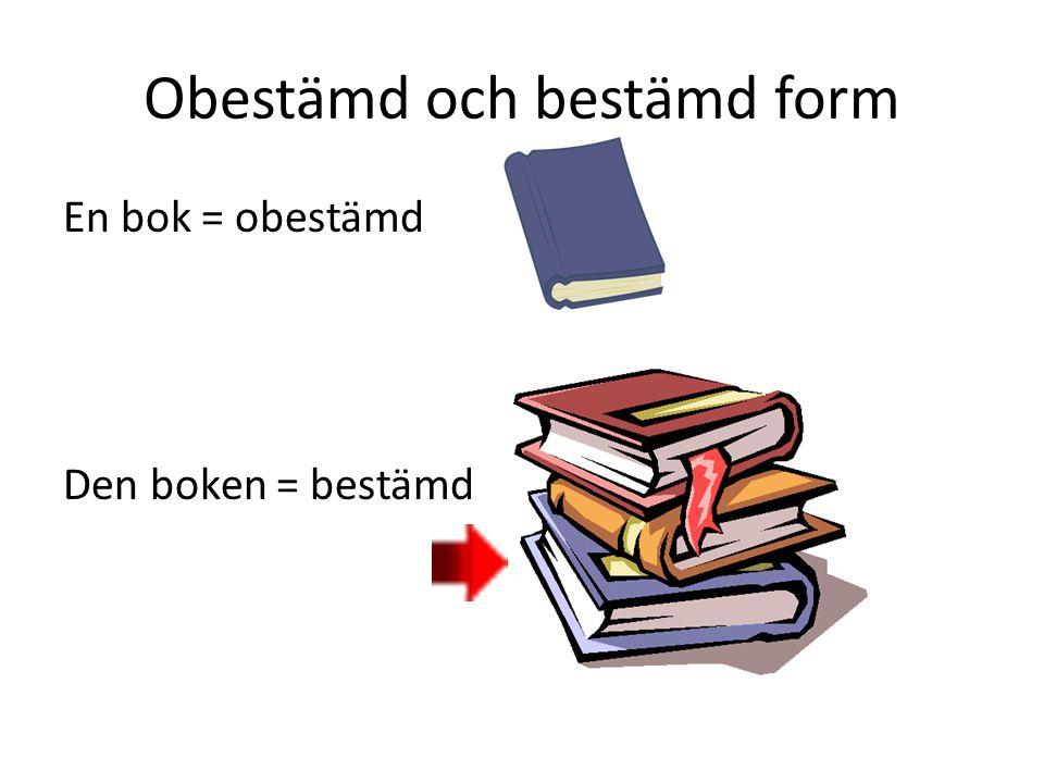 Obestämd och bestämd form En bok = obestämd Den boken = bestämd
