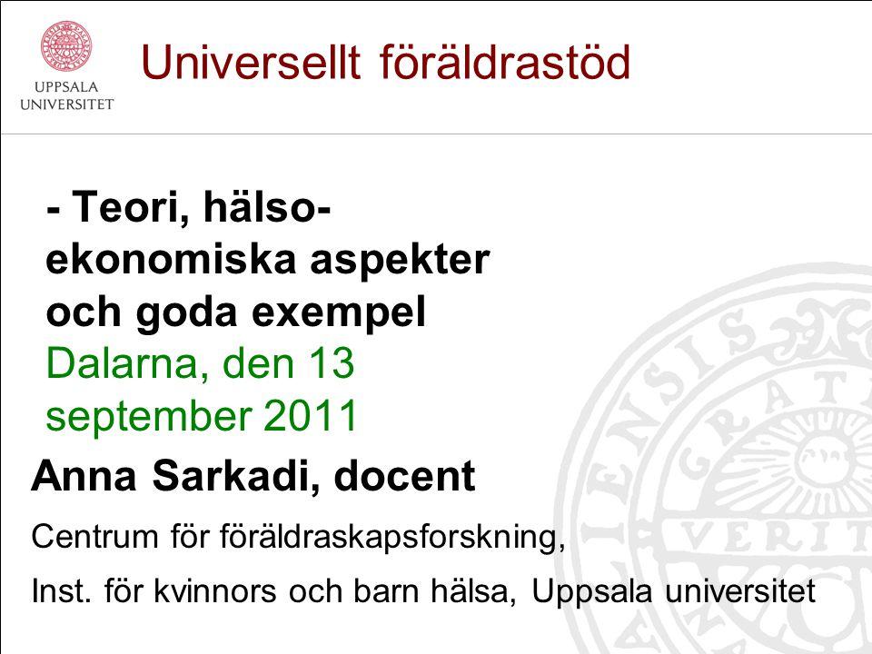 - Teori, hälso- ekonomiska aspekter och goda exempel Dalarna, den 13 september 2011 Universellt föräldrastöd Anna Sarkadi, docent Centrum för föräldra