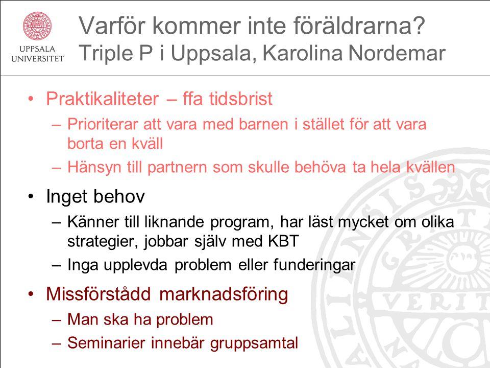 Varför kommer inte föräldrarna? Triple P i Uppsala, Karolina Nordemar Praktikaliteter – ffa tidsbrist –Prioriterar att vara med barnen i stället för a