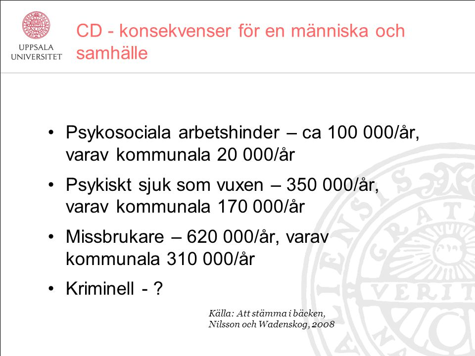 CD - konsekvenser för en människa och samhälle Psykosociala arbetshinder – ca 100 000/år, varav kommunala 20 000/år Psykiskt sjuk som vuxen – 350 000/