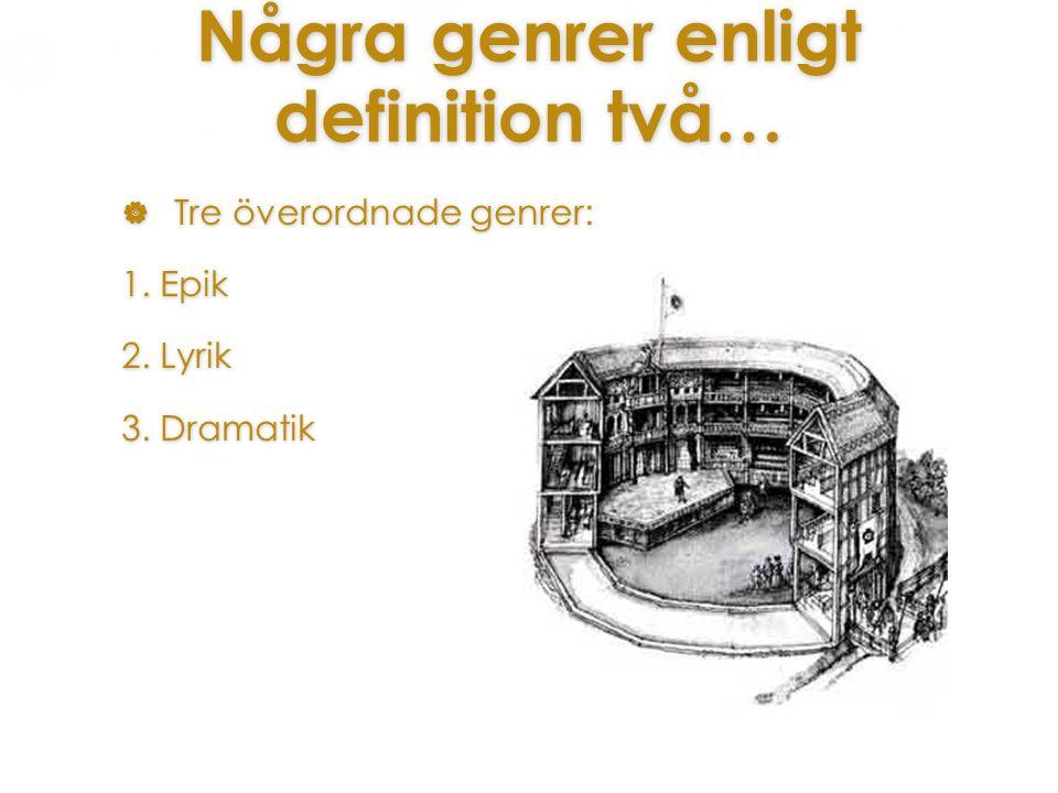 Några genrer enligt definition två…  Tre överordnade genrer: 1. Epik 2. Lyrik 3. Dramatik