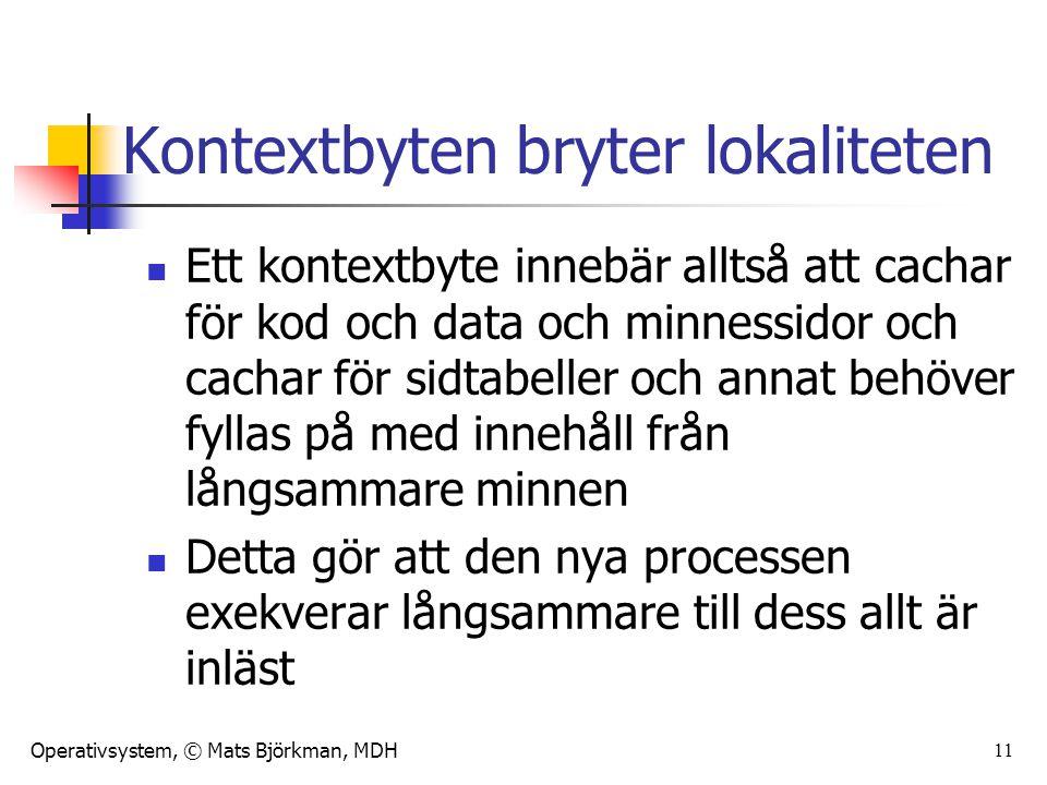 Operativsystem, © Mats Björkman, MDH 11 Kontextbyten bryter lokaliteten Ett kontextbyte innebär alltså att cachar för kod och data och minnessidor och