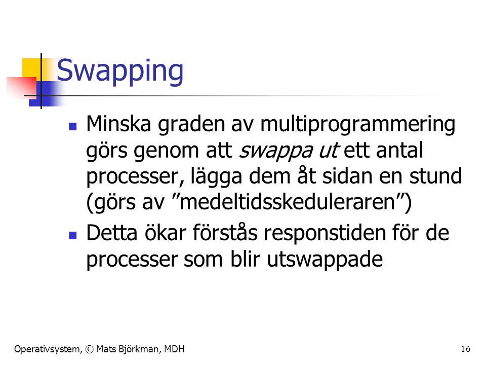 Operativsystem, © Mats Björkman, MDH 16 Swapping Minska graden av multiprogrammering görs genom att swappa ut ett antal processer, lägga dem åt sidan