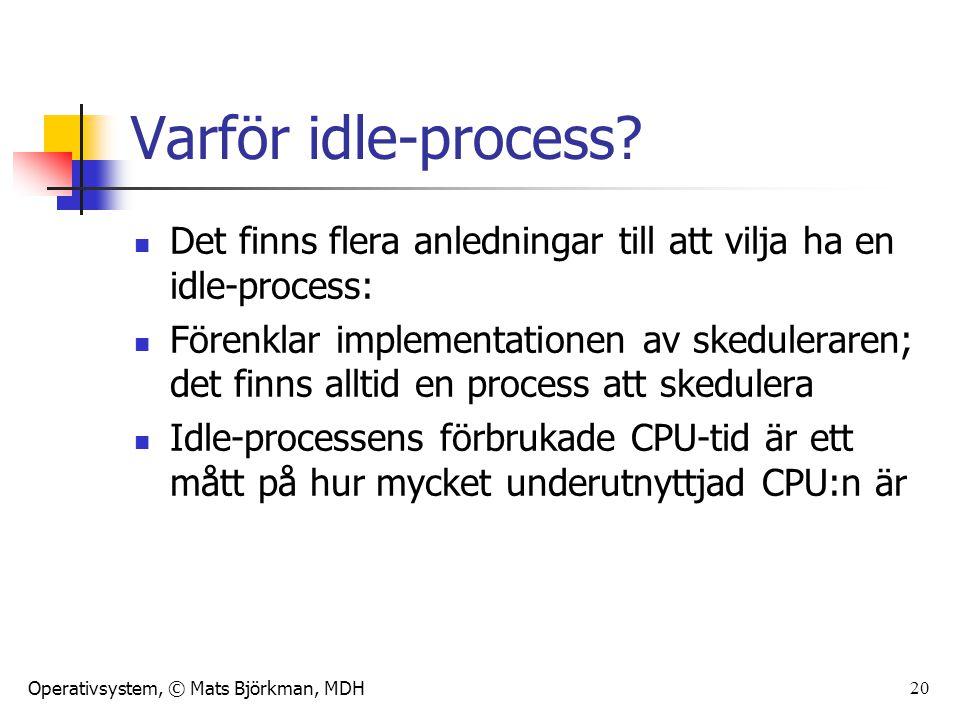 Operativsystem, © Mats Björkman, MDH 20 Varför idle-process? Det finns flera anledningar till att vilja ha en idle-process: Förenklar implementationen