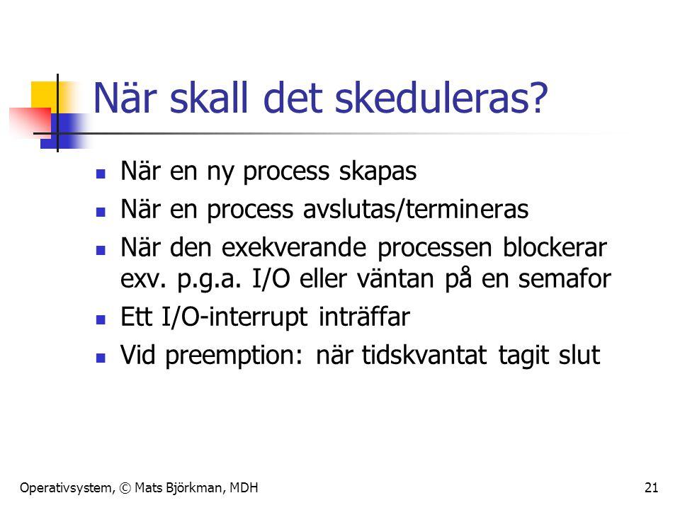 Operativsystem, © Mats Björkman, MDH 21 När skall det skeduleras? När en ny process skapas När en process avslutas/termineras När den exekverande proc