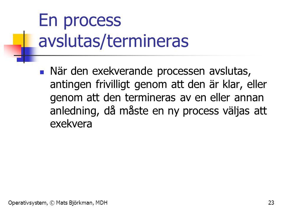 Operativsystem, © Mats Björkman, MDH 23 En process avslutas/termineras När den exekverande processen avslutas, antingen frivilligt genom att den är kl