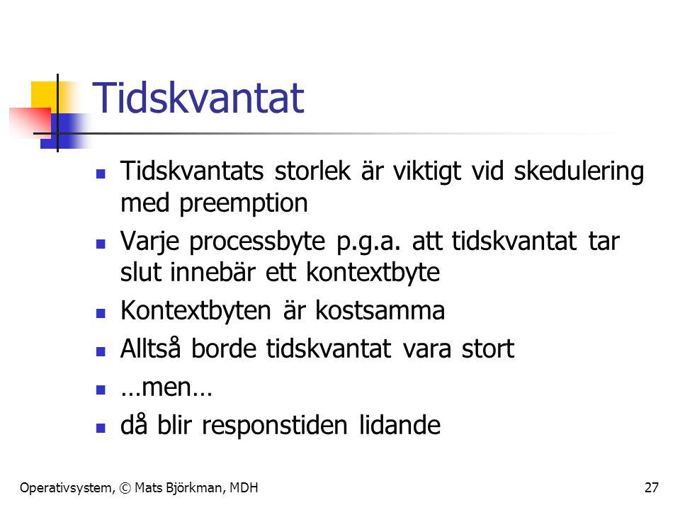 Operativsystem, © Mats Björkman, MDH 27 Tidskvantat Tidskvantats storlek är viktigt vid skedulering med preemption Varje processbyte p.g.a. att tidskv