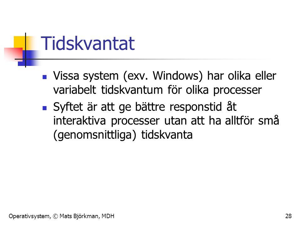Operativsystem, © Mats Björkman, MDH 28 Tidskvantat Vissa system (exv. Windows) har olika eller variabelt tidskvantum för olika processer Syftet är at