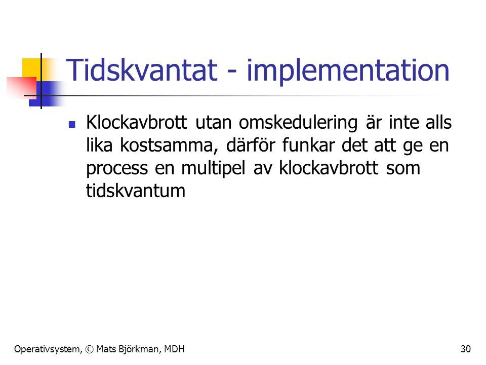 Operativsystem, © Mats Björkman, MDH 30 Tidskvantat - implementation Klockavbrott utan omskedulering är inte alls lika kostsamma, därför funkar det at