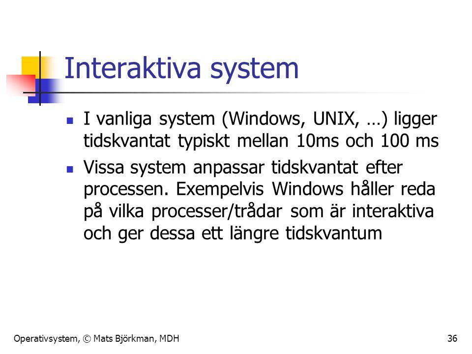 Operativsystem, © Mats Björkman, MDH 36 Interaktiva system I vanliga system (Windows, UNIX, …) ligger tidskvantat typiskt mellan 10ms och 100 ms Vissa