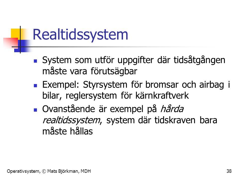 Operativsystem, © Mats Björkman, MDH 38 Realtidssystem System som utför uppgifter där tidsåtgången måste vara förutsägbar Exempel: Styrsystem för brom