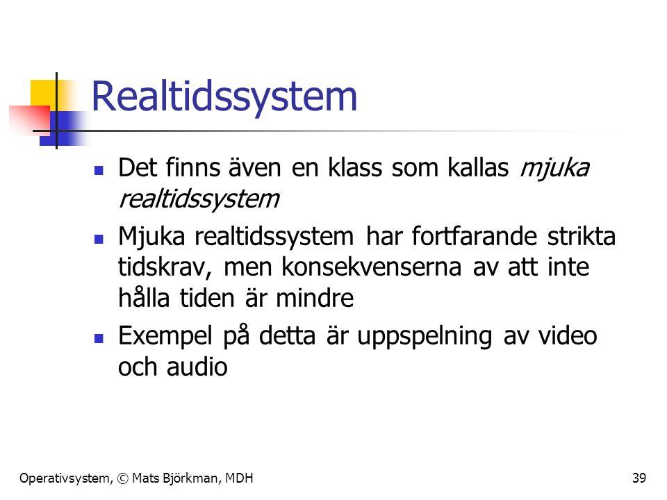 Operativsystem, © Mats Björkman, MDH 39 Realtidssystem Det finns även en klass som kallas mjuka realtidssystem Mjuka realtidssystem har fortfarande st