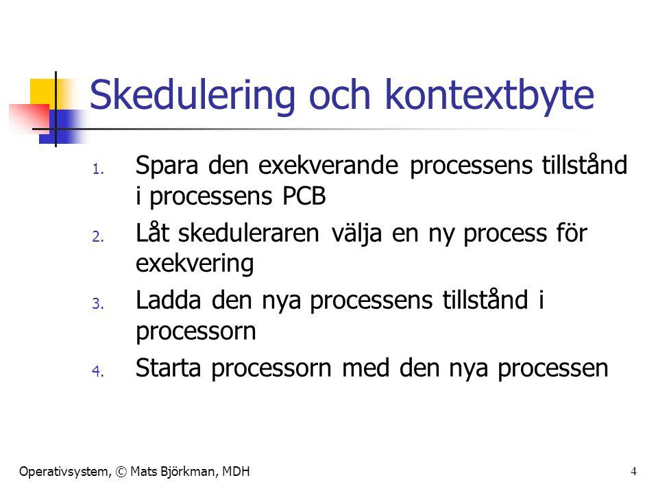 Operativsystem, © Mats Björkman, MDH 4 Skedulering och kontextbyte 1. Spara den exekverande processens tillstånd i processens PCB 2. Låt skeduleraren