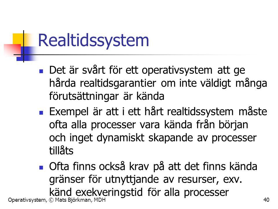 Operativsystem, © Mats Björkman, MDH 40 Realtidssystem Det är svårt för ett operativsystem att ge hårda realtidsgarantier om inte väldigt många föruts